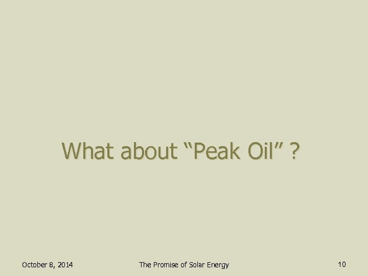 "What about ""Peak Oil"" ? October 8, 2014 The Promise of Solar Energy 10"
