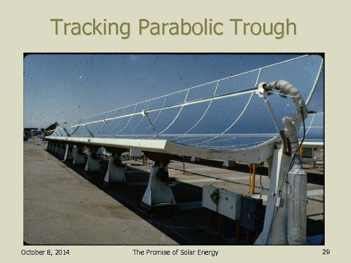 Tracking Parabolic Trough October 8, 2014 The Promise of Solar Energy 29