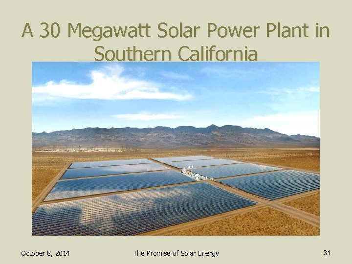 A 30 Megawatt Solar Power Plant in Southern California October 8, 2014 The Promise