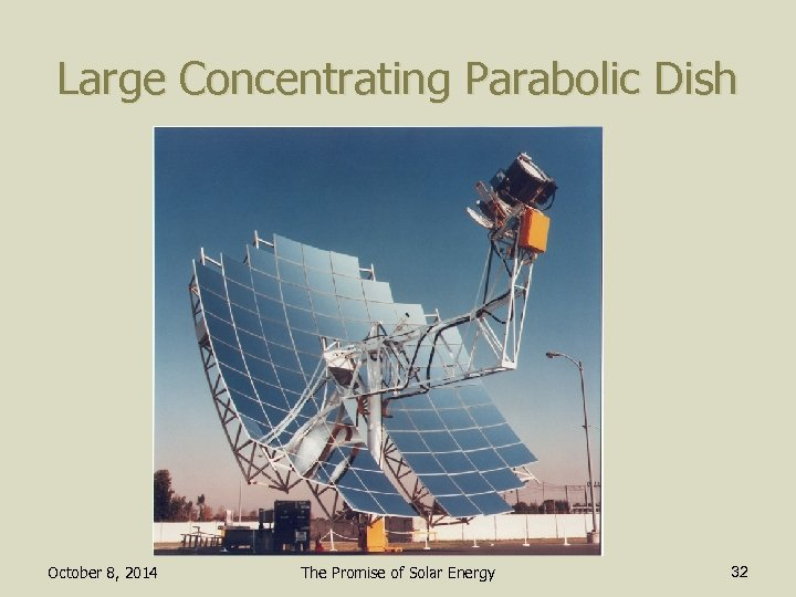 Large Concentrating Parabolic Dish October 8, 2014 The Promise of Solar Energy 32