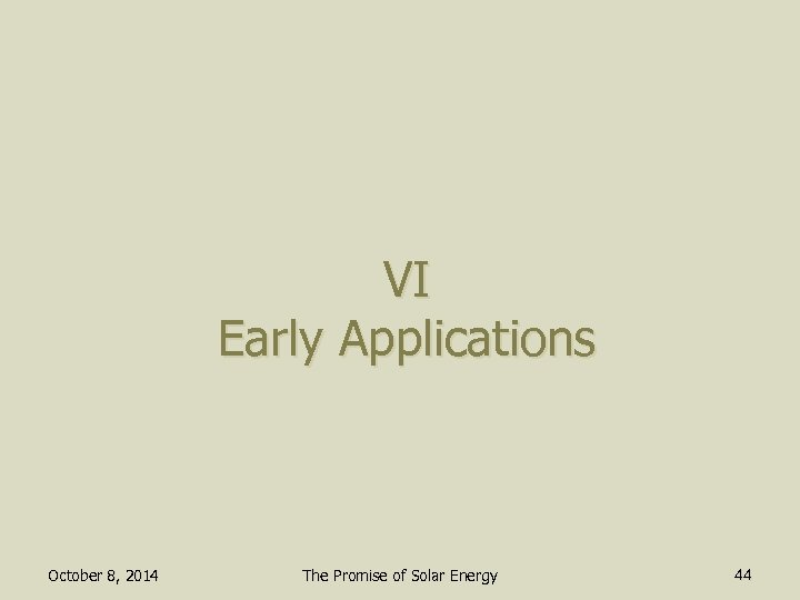 VI Early Applications October 8, 2014 The Promise of Solar Energy 44