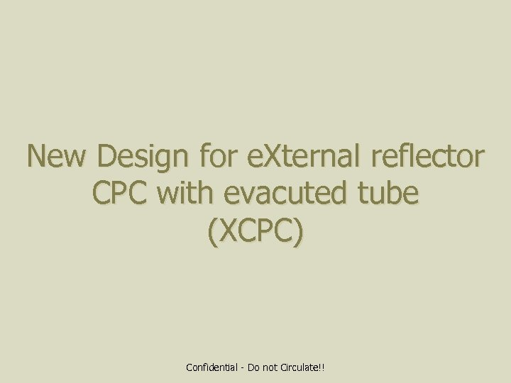 New Design for e. Xternal reflector CPC with evacuted tube (XCPC) Confidential - Do