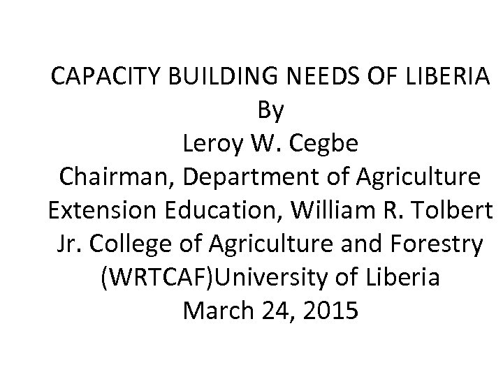 CAPACITY BUILDING NEEDS OF LIBERIA By Leroy W. Cegbe Chairman, Department of Agriculture Extension