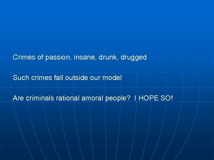 Crimes of passion, insane, drunk, drugged Such crimes fall outside our model Are criminals