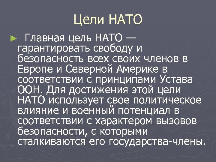 Цели НАТО Главная цель НАТО — гарантировать свободу и безопасность всех своих членов в