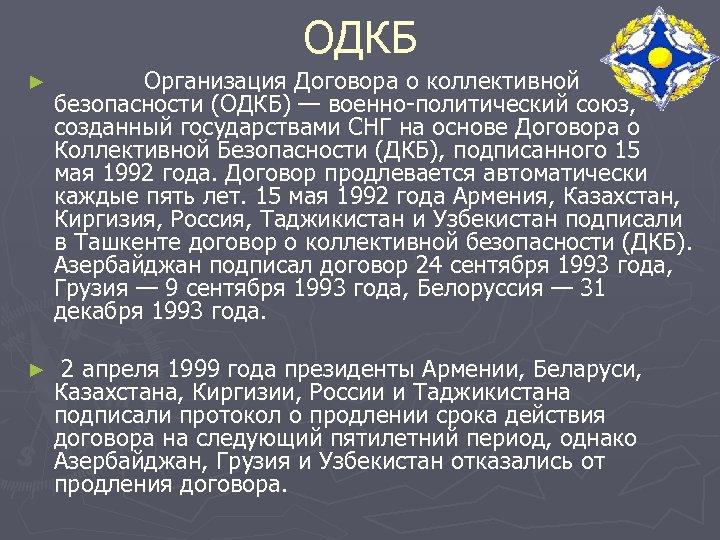 ОДКБ ► Организация Договора о коллективной безопасности (ОДКБ) — военно-политический союз, созданный государствами СНГ