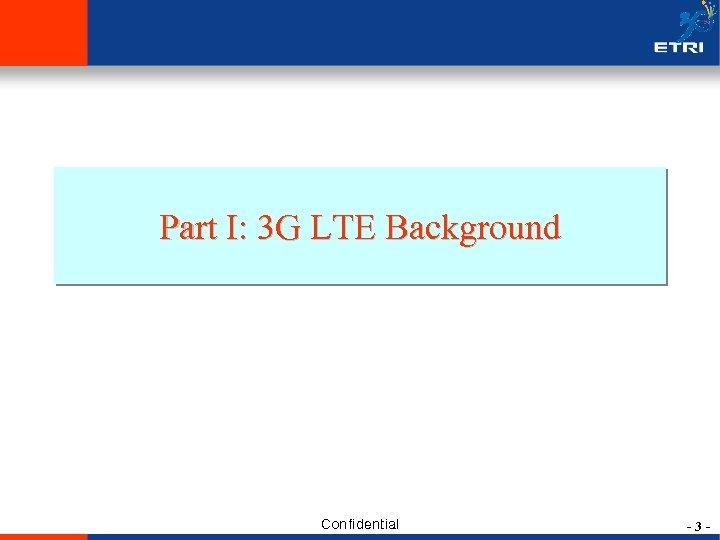 Part I: 3 G LTE Background Confidential -3 -