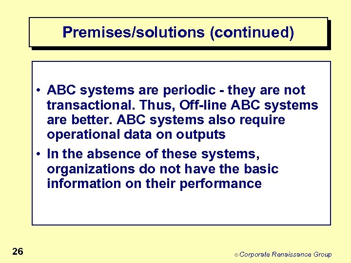Premises/solutions (continued) • ABC systems are periodic - they are not transactional. Thus, Off-line