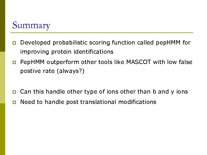 Summary p Developed probabilistic scoring function called pep. HMM for improving protein identifications p