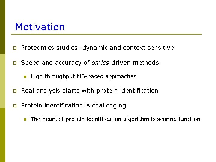 Motivation p Proteomics studies- dynamic and context sensitive p Speed and accuracy of omics-driven