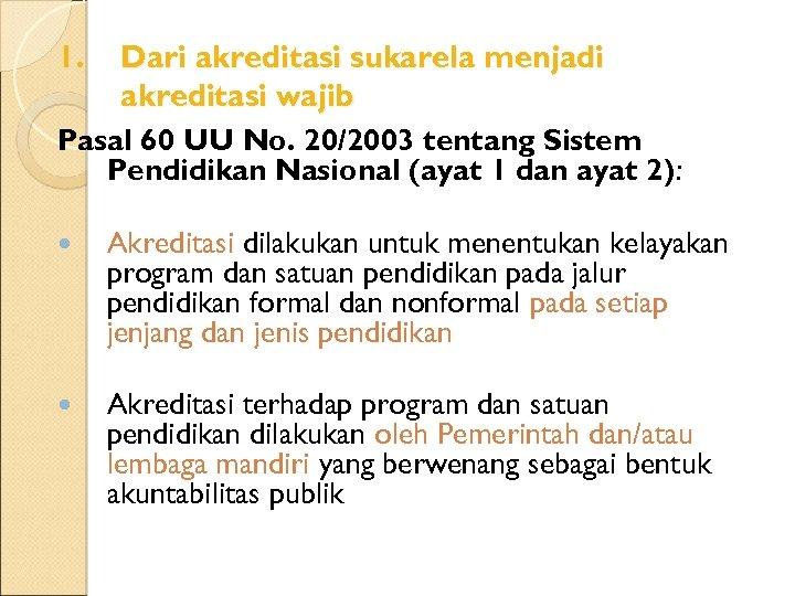 1. Dari akreditasi sukarela menjadi akreditasi wajib Pasal 60 UU No. 20/2003 tentang Sistem