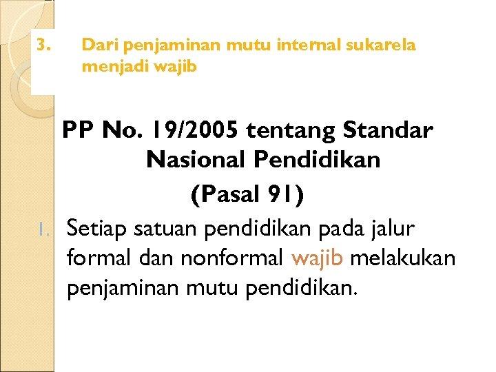 3. Dari penjaminan mutu internal sukarela menjadi wajib PP No. 19/2005 tentang Standar Nasional