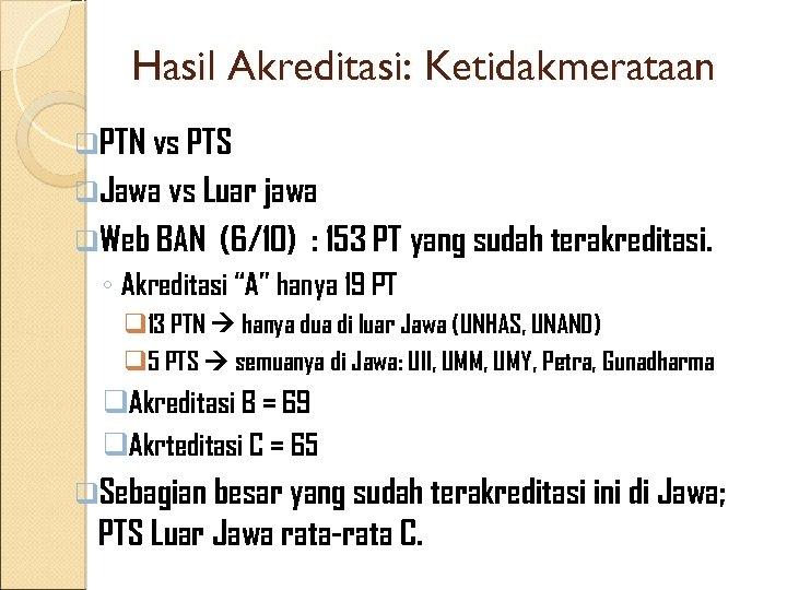 Hasil Akreditasi: Ketidakmerataan q. PTN vs PTS q. Jawa vs Luar jawa q. Web