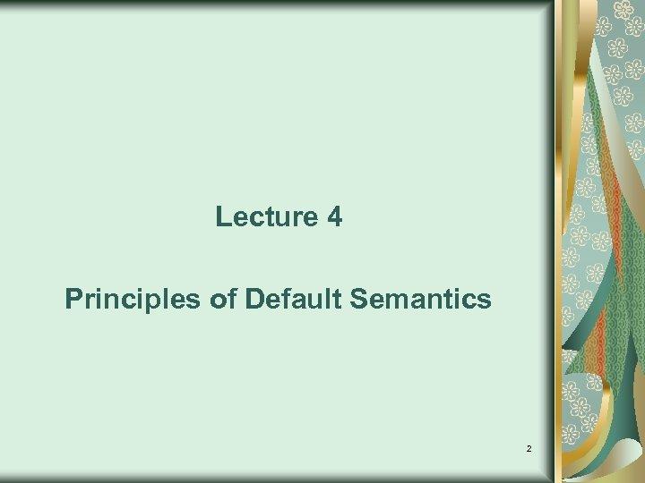 Lecture 4 Principles of Default Semantics 2
