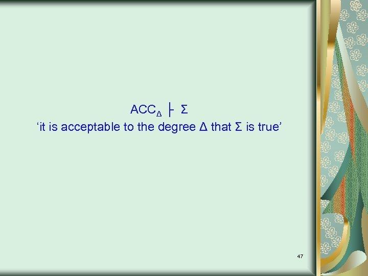 ACCΔ ├ Σ 'it is acceptable to the degree Δ that Σ is true'