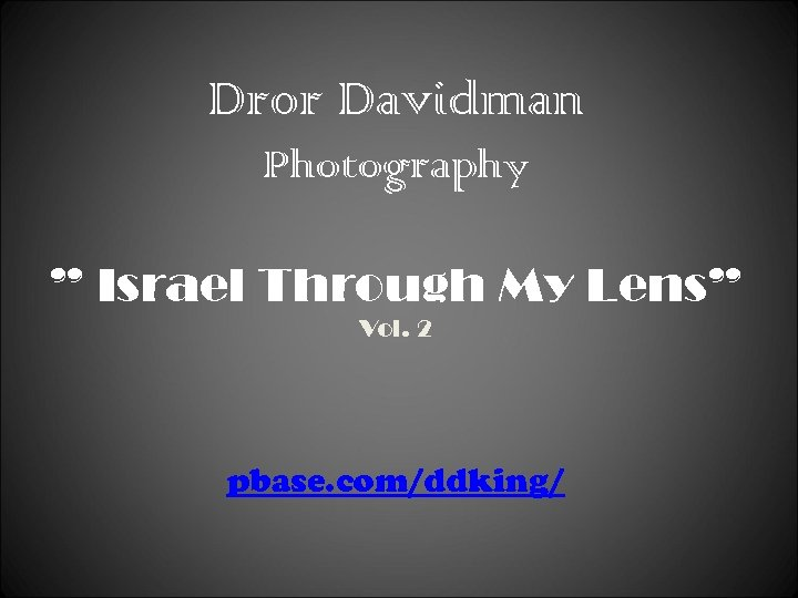 "Dror Davidman Photography "" Israel Through My Lens"" Vol. 2 pbase. com/ddking/"
