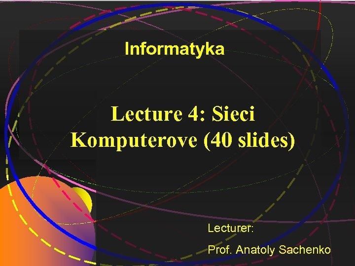 Informatyka Lecture 4: Sieci Komputerove (40 slides) Lecturer: Prof. Anatoly Sachenko