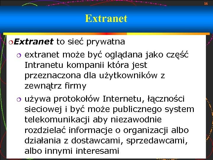 16 Extranet to sieć prywatna extranet może być oglądana jako część Intranetu kompanii która