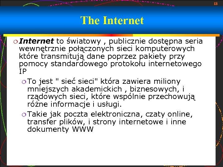 18 The Internet to światowy , publicznie dostępna seria wewnętrznie połączonych sieci komputerowych które
