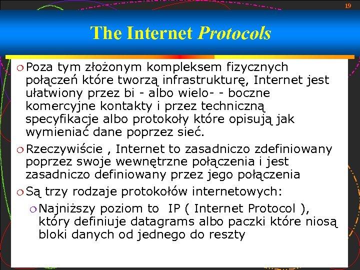 19 The Internet Protocols Poza tym złożonym kompleksem fizycznych połączeń które tworzą infrastrukturę, Internet