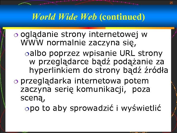 25 World Wide Web (continued) oglądanie strony internetowej w WWW normalnie zaczyna się, albo