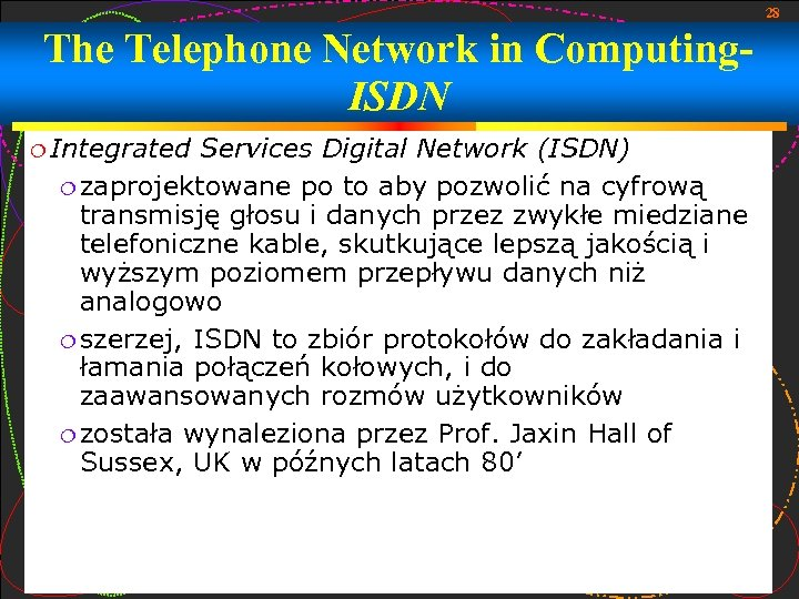 28 The Telephone Network in Computing. ISDN Integrated Services Digital Network (ISDN) zaprojektowane po