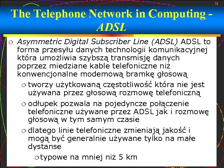 31 The Telephone Network in Computing ADSL Asymmetric Digital Subscriber Line (ADSL) ADSL to