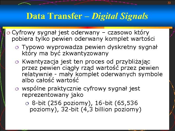 33 Data Transfer – Digital Signals Cyfrowy sygnał jest oderwany – czasowo który pobiera