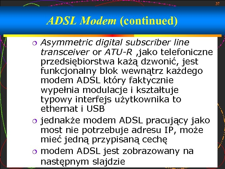 37 ADSL Modem (continued) Asymmetric digital subscriber line transceiver or ATU-R , jako telefoniczne