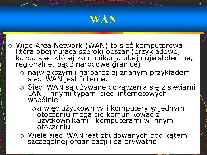 4 WAN Wide Area Network (WAN) to sieć komputerowa która obejmująca szeroki obszar (przykładowo,