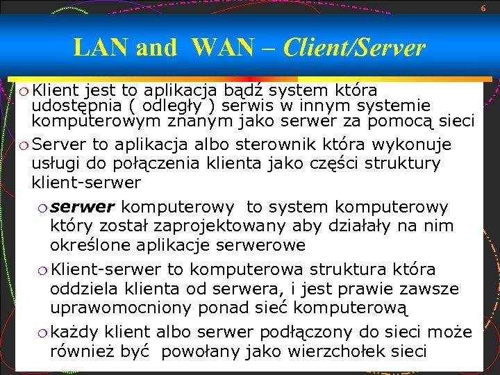 6 LAN and WAN – Client/Server Klient jest to aplikacja bądź system która udostępnia