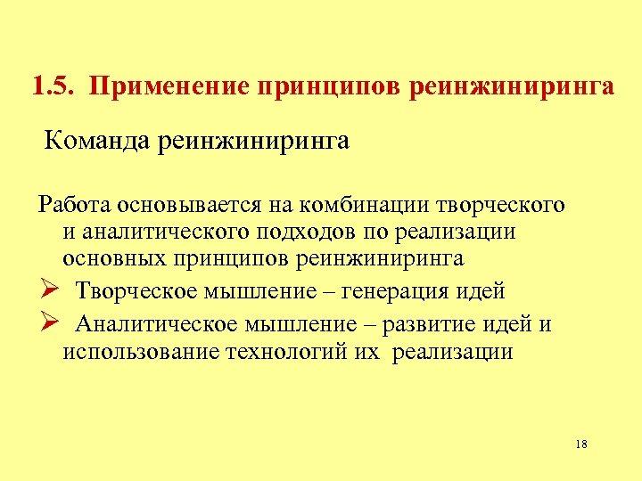 1. 5. Применение принципов реинжиниринга Команда реинжиниринга Работа основывается на комбинации творческого и аналитического