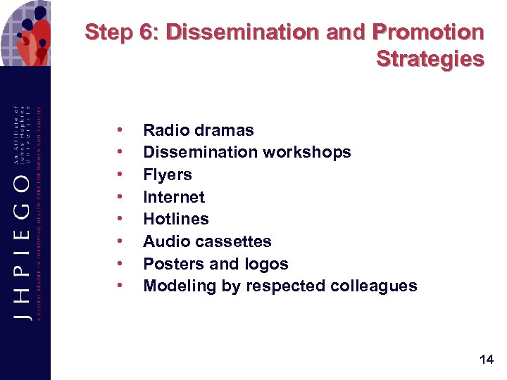 Step 6: Dissemination and Promotion Strategies • • Radio dramas Dissemination workshops Flyers Internet