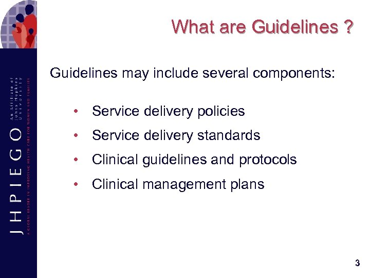 What are Guidelines ? Guidelines may include several components: • Service delivery policies •