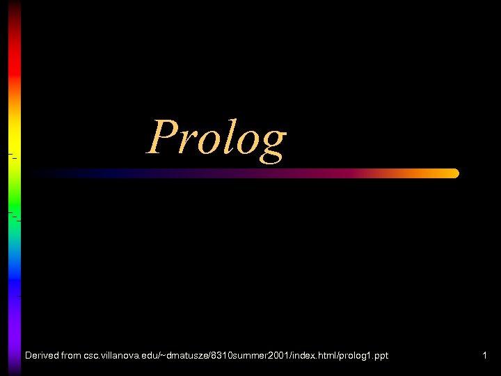 Prolog Derived from csc. villanova. edu/~dmatusze/8310 summer 2001/index. html/prolog 1. ppt 1