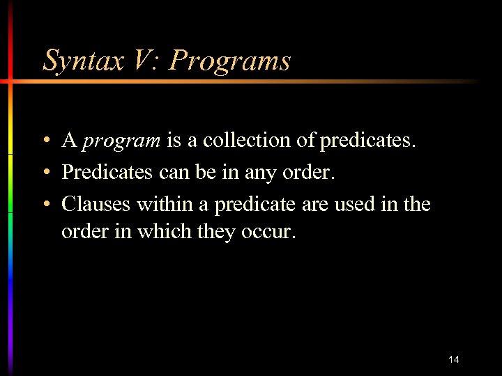 Syntax V: Programs • A program is a collection of predicates. • Predicates can