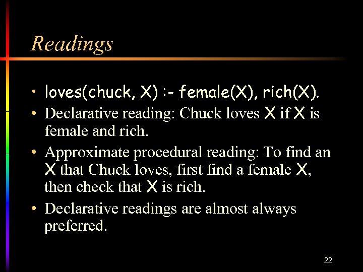 Readings • loves(chuck, X) : - female(X), rich(X). • Declarative reading: Chuck loves X