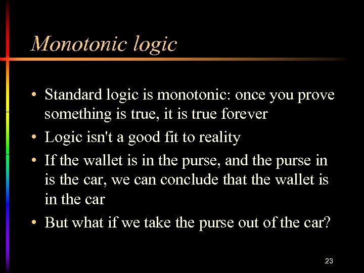 Monotonic logic • Standard logic is monotonic: once you prove something is true, it