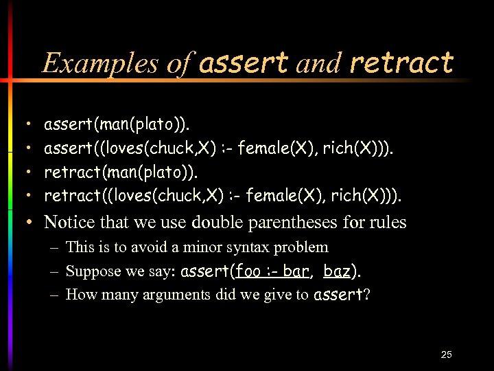 Examples of assert and retract • • assert(man(plato)). assert((loves(chuck, X) : - female(X), rich(X))).