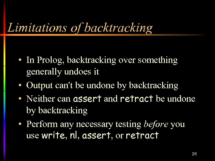 Limitations of backtracking • In Prolog, backtracking over something generally undoes it • Output