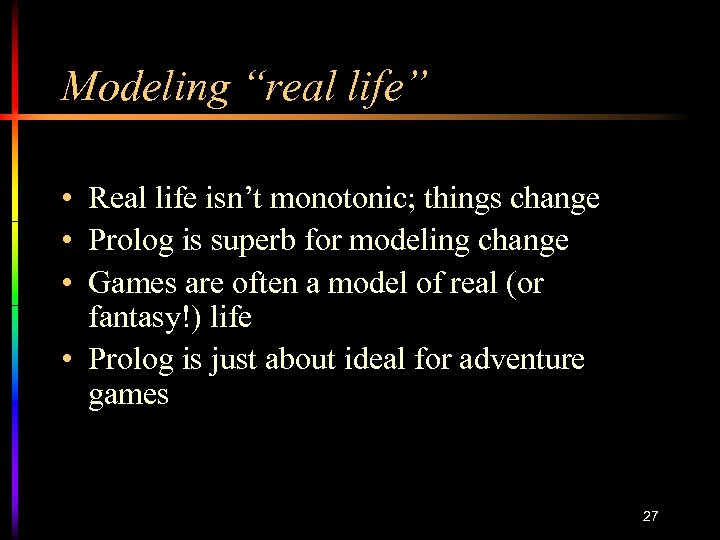 "Modeling ""real life"" • Real life isn't monotonic; things change • Prolog is superb"