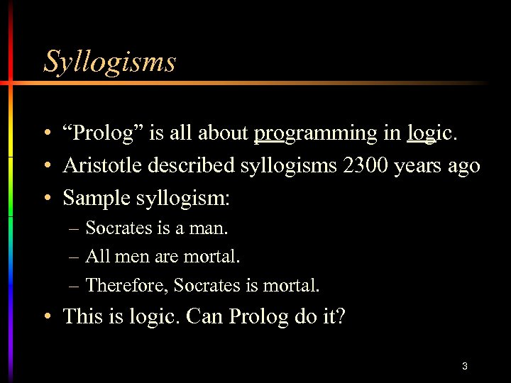 """Syllogisms • """"Prolog"""" is all about programming in logic. • Aristotle described syllogisms 2300"""