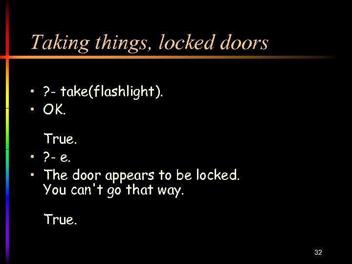 Taking things, locked doors • ? - take(flashlight). • OK. True. • ? -