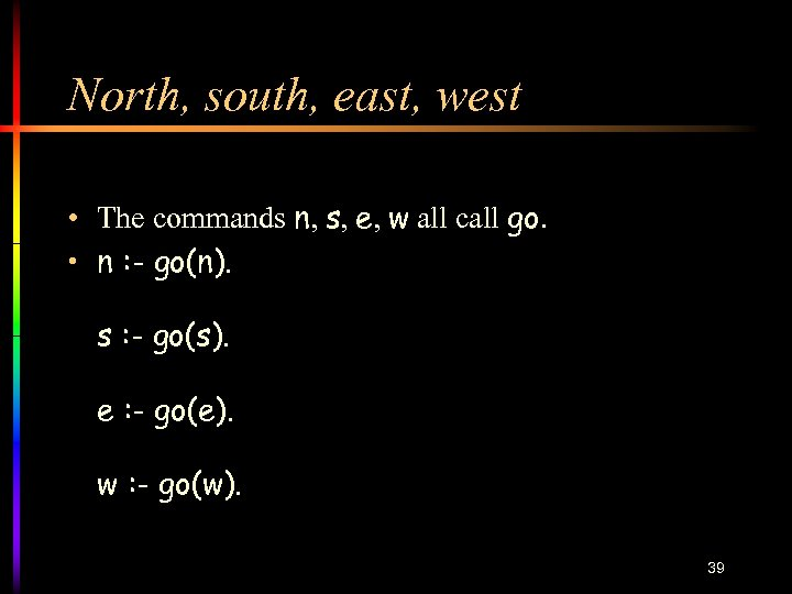 North, south, east, west • The commands n, s, e, w all call go.