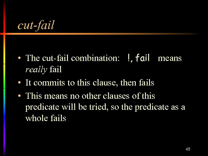 cut-fail • The cut-fail combination: !, fail means really fail • It commits to