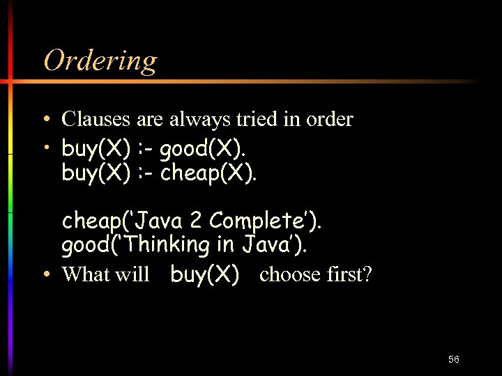 Ordering • Clauses are always tried in order • buy(X) : - good(X). buy(X)
