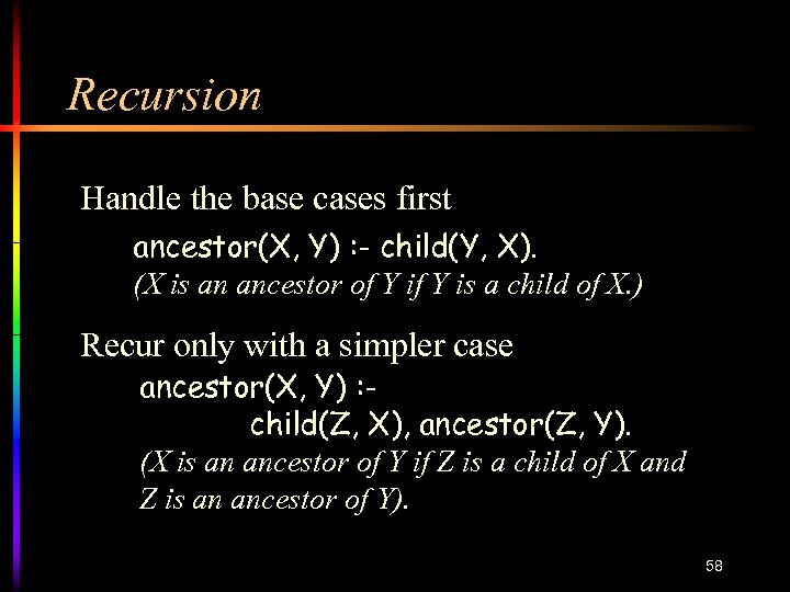 Recursion Handle the base cases first ancestor(X, Y) : - child(Y, X). (X is