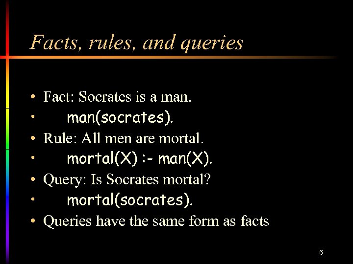 Facts, rules, and queries • • Fact: Socrates is a man(socrates). Rule: All men