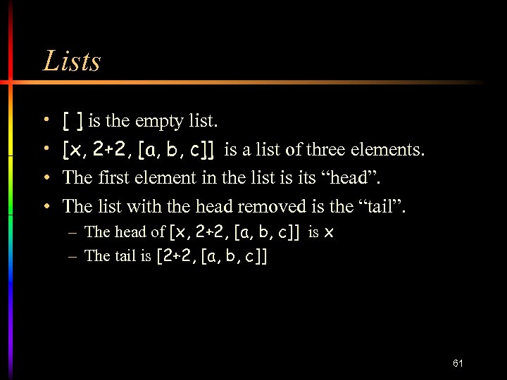 Lists • • [ ] is the empty list. [x, 2+2, [a, b, c]]