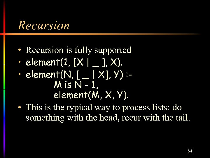 Recursion • Recursion is fully supported • element(1, [X   _ ], X). •